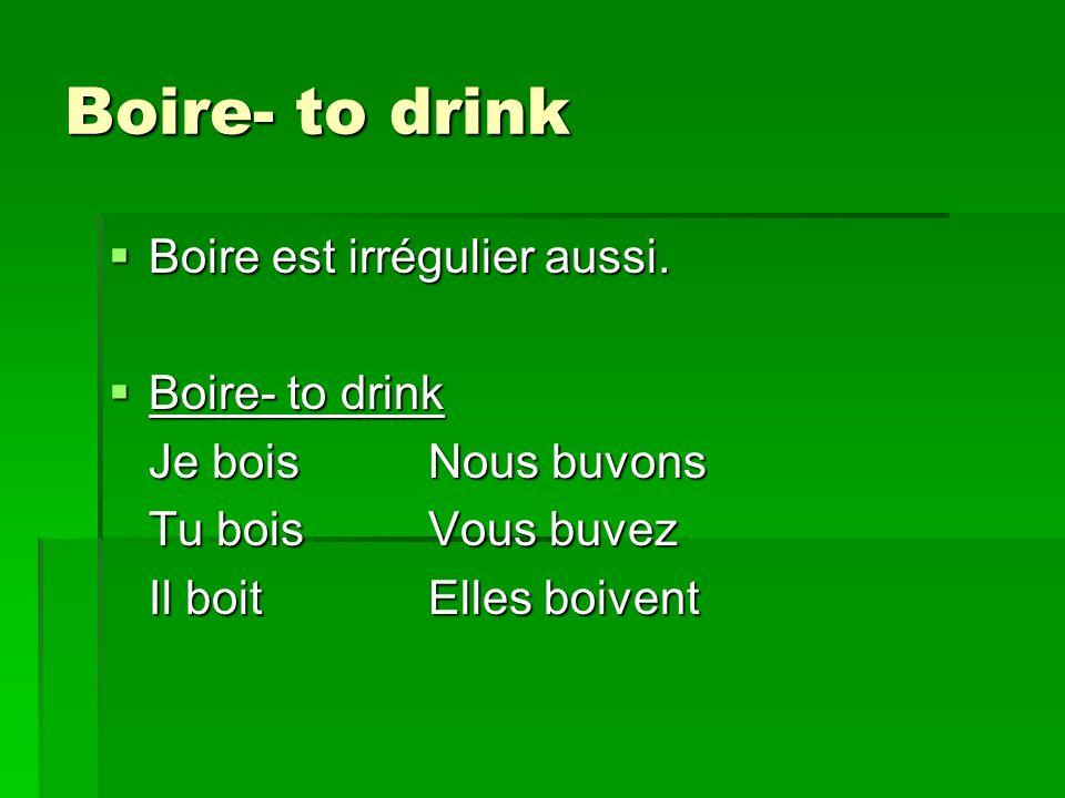 Boire- to drink Boire est irrégulier aussi. Boire est irrégulier aussi.