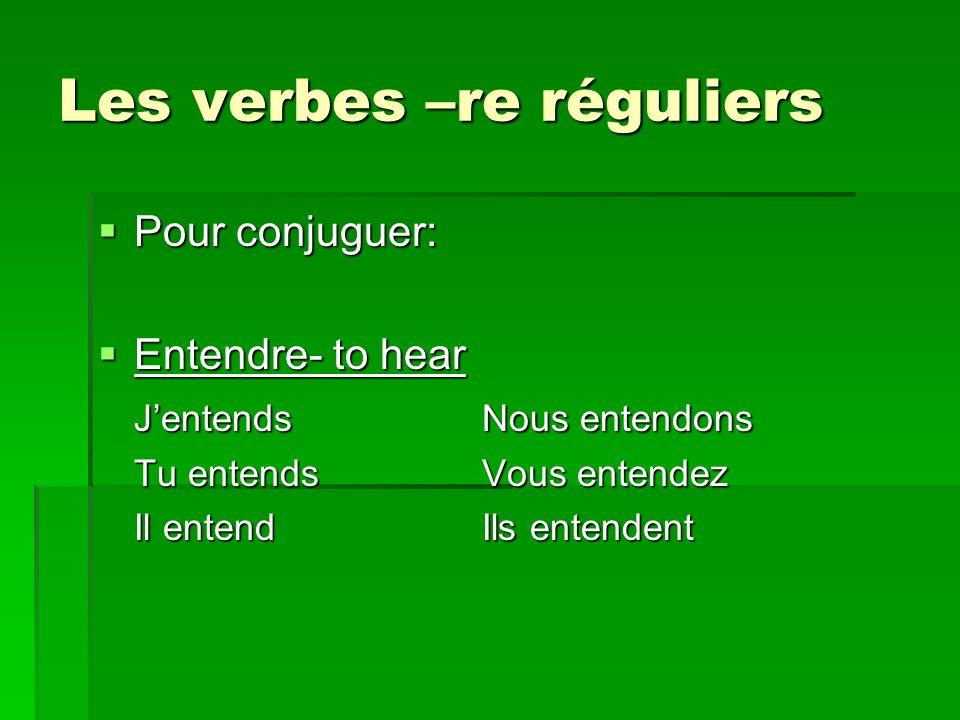Les verbes –re réguliers Pour conjuguer: Pour conjuguer: Entendre- to hear Entendre- to hear JentendsNous entendons Tu entendsVous entendez Il entendIls entendent
