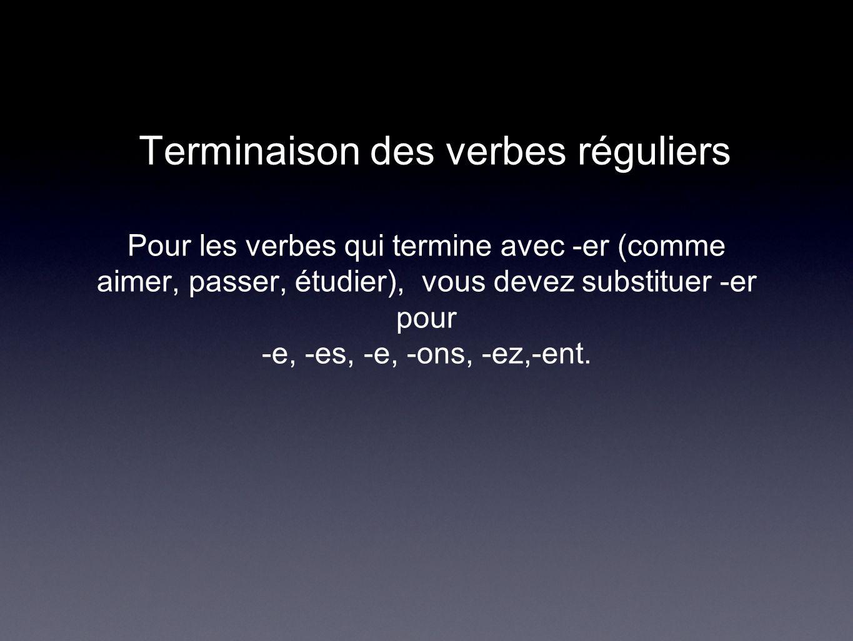 Terminaison des verbes réguliers Pour les verbes qui termine avec -er (comme aimer, passer, étudier), vous devez substituer -er pour -e, -es, -e, -ons
