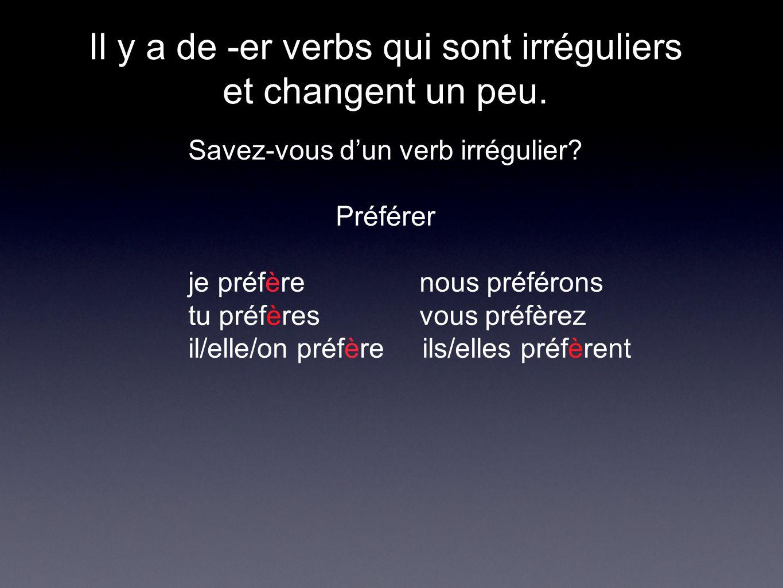 Il y a de -er verbs qui sont irréguliers et changent un peu. Savez-vous dun verb irrégulier? Préférer je préfère nous préférons tu préfères vous préfè