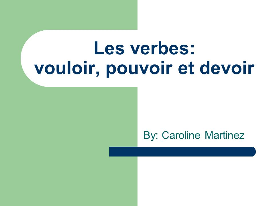 Les verbes: vouloir, pouvoir et devoir By: Caroline Martinez