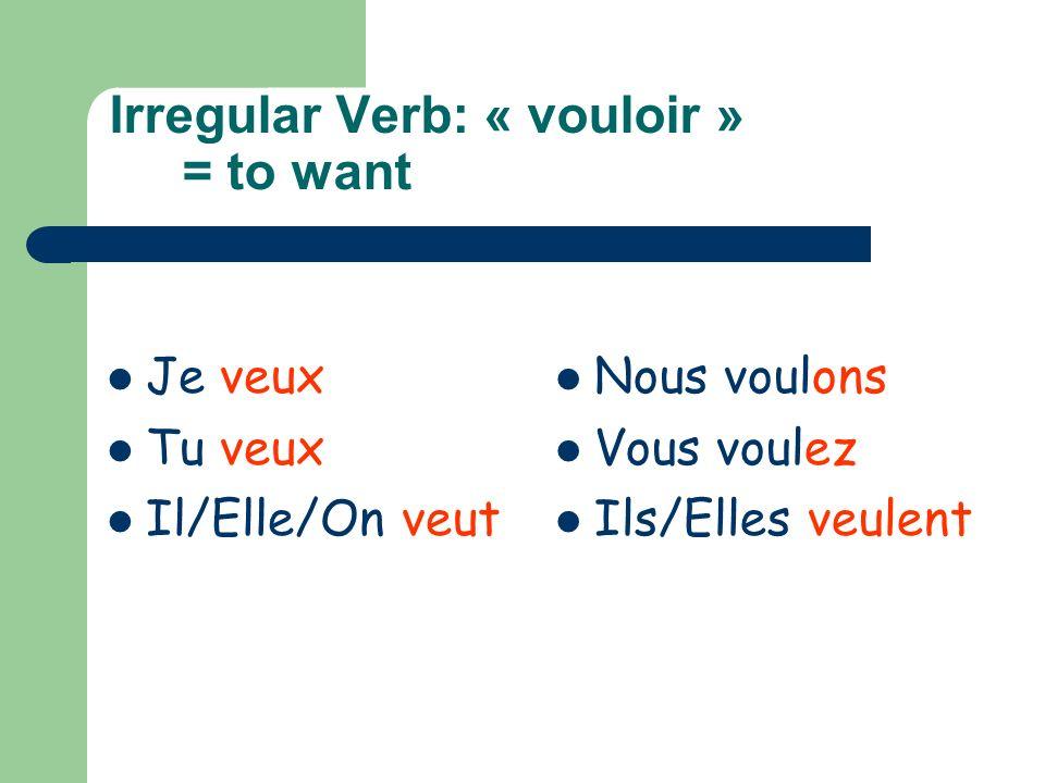 Irregular Verb: « vouloir » = to want Je veux Tu veux Il/Elle/On veut Nous voulons Vous voulez Ils/Elles veulent