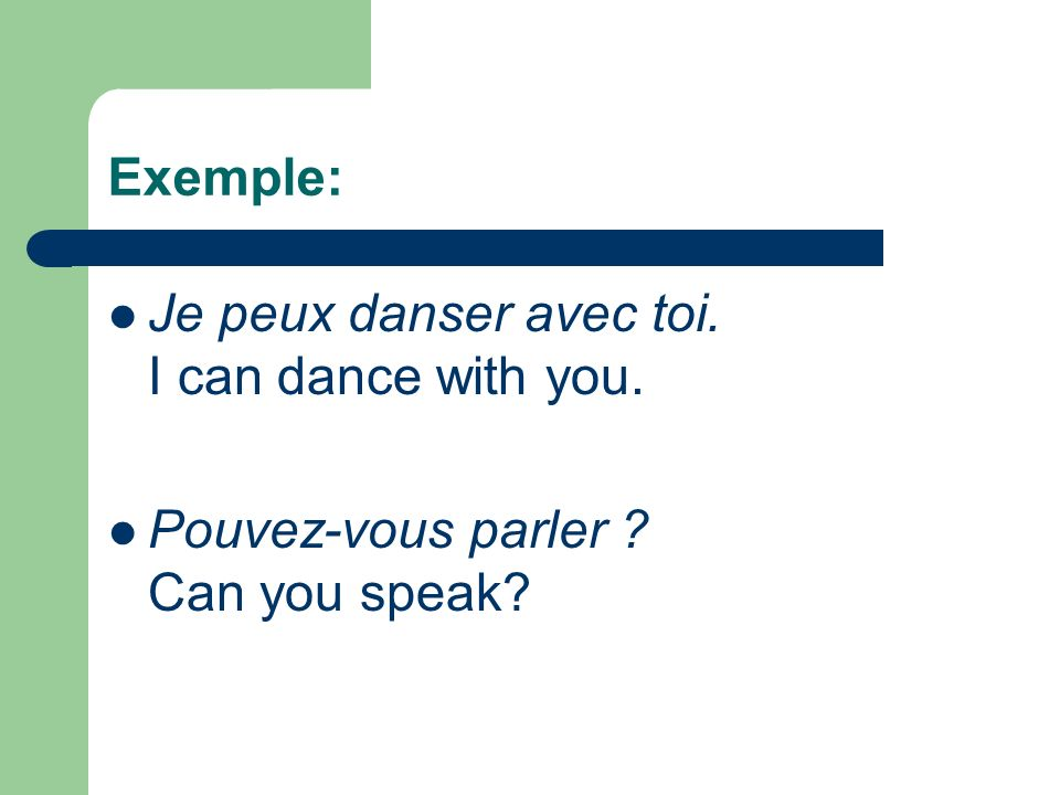 Exemple: Je peux danser avec toi. I can dance with you. Pouvez-vous parler ? Can you speak?
