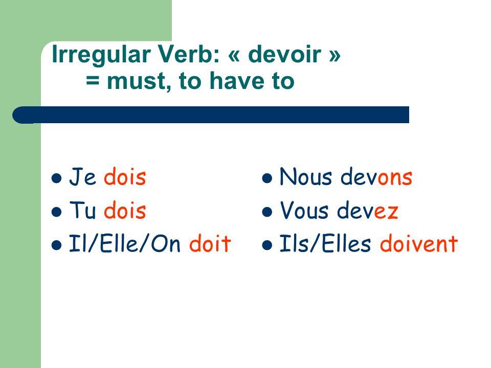 Irregular Verb: « devoir » = must, to have to Je dois Tu dois Il/Elle/On doit Nous devons Vous devez Ils/Elles doivent