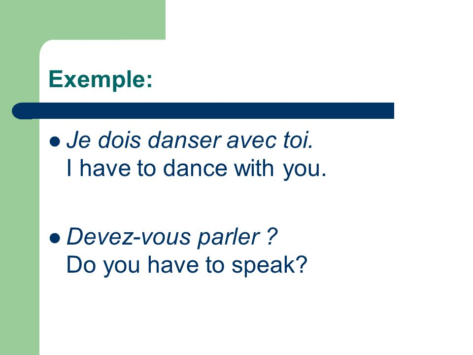 Exemple: Je dois danser avec toi. I have to dance with you. Devez-vous parler ? Do you have to speak?