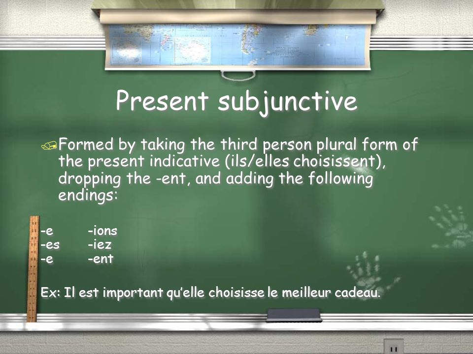 Present subjunctive / Formed by taking the third person plural form of the present indicative (ils/elles choisissent), dropping the -ent, and adding the following endings: -e-ions -es-iez -e-ent Ex: Il est important quelle choisisse le meilleur cadeau.