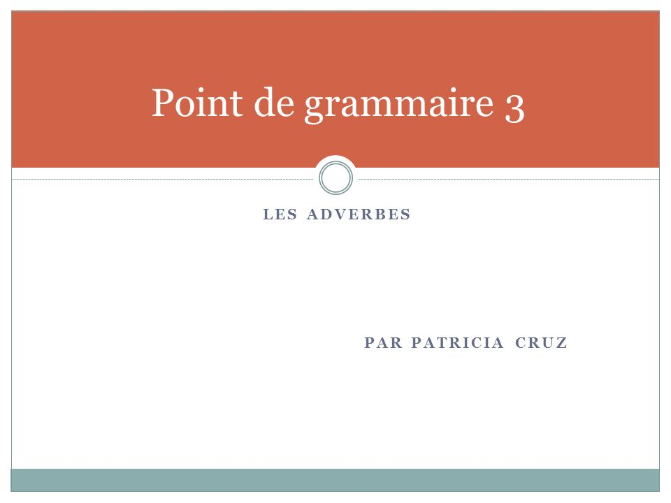 LES ADVERBES PAR PATRICIA CRUZ Point de grammaire 3