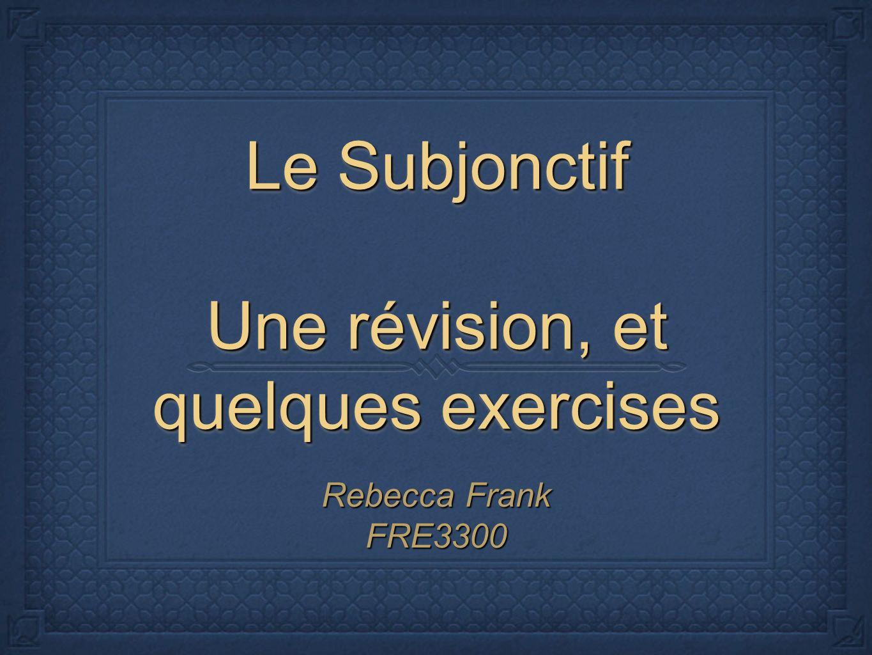 Le Subjonctif Une révision, et quelques exercises Rebecca Frank FRE3300