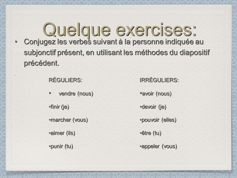 Quelque exercises: Conjugez les verbes suivant à la personne indiquée au subjonctif présent, en utilisant les méthodes du diapositif précédent.Conjugez les verbes suivant à la personne indiquée au subjonctif présent, en utilisant les méthodes du diapositif précédent.