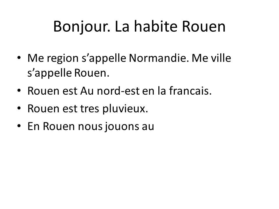 Bonjour. La habite Rouen Me region sappelle Normandie. Me ville sappelle Rouen. Rouen est Au nord-est en la francais. Rouen est tres pluvieux. En Roue