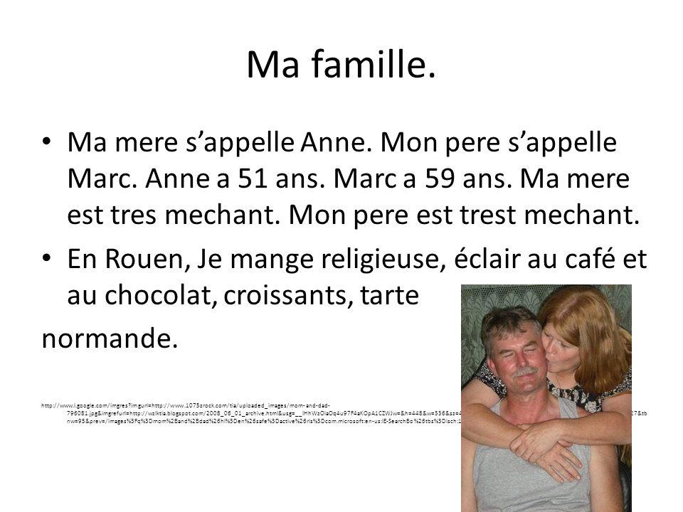 Ma famille. Ma mere sappelle Anne. Mon pere sappelle Marc. Anne a 51 ans. Marc a 59 ans. Ma mere est tres mechant. Mon pere est trest mechant. En Roue