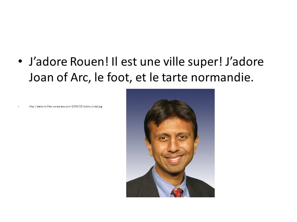 Jadore Rouen! Il est une ville super! Jadore Joan of Arc, le foot, et le tarte normandie. http://aletorro.files.wordpress.com/2009/03/bobby-jindal.jpg