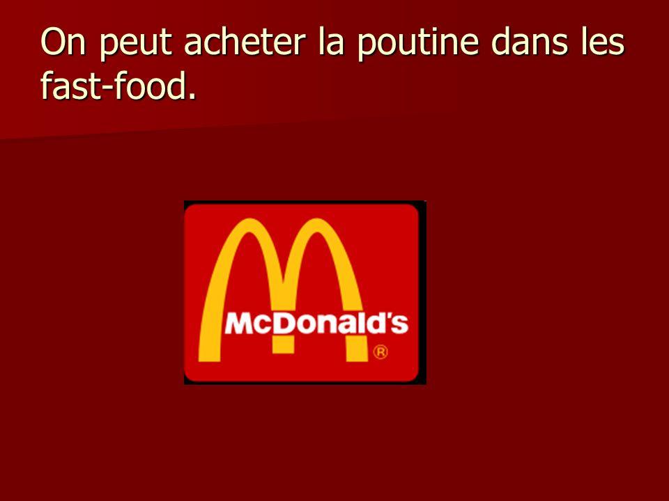 On peut acheter la poutine dans les fast-food.