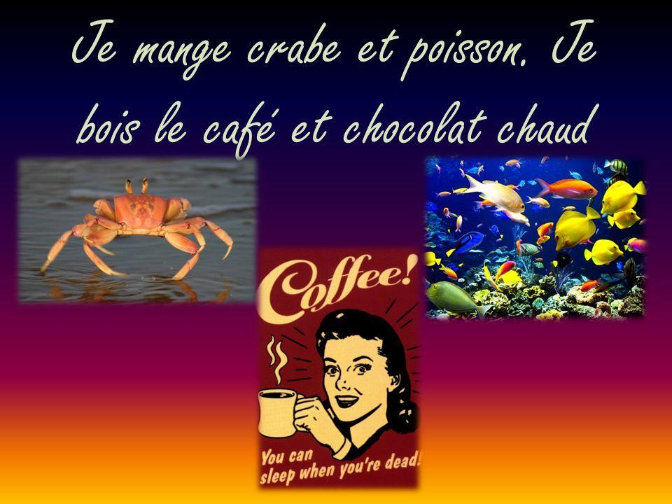 Je mange crabe et poisson. Je bois le café et chocolat chaud
