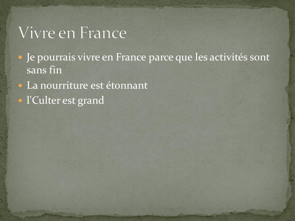 Je pourrais vivre en France parce que les activités sont sans fin La nourriture est étonnant l Culter est grand