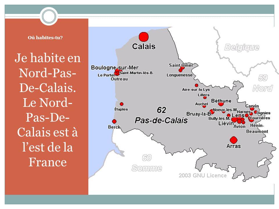 Où habites-tu Je habite en Nord-Pas- De-Calais. Le Nord- Pas-De- Calais est à lest de la France