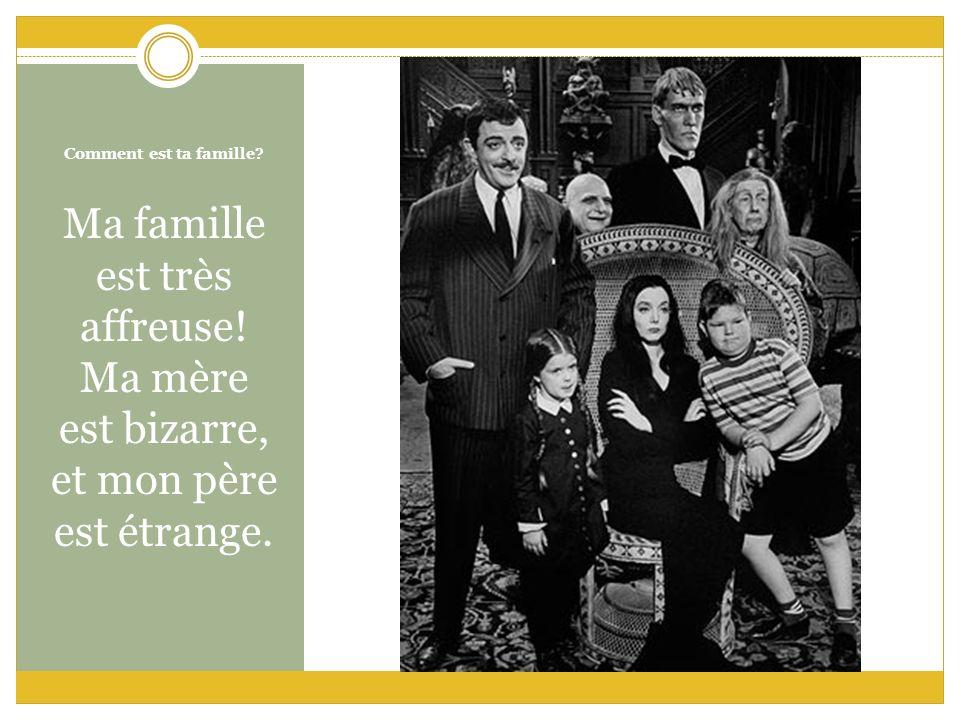 Comment est ta famille Ma famille est très affreuse! Ma mère est bizarre, et mon père est étrange.