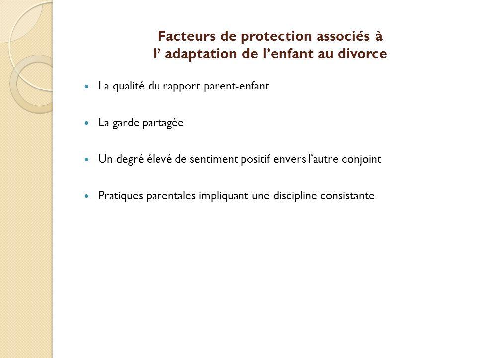 Facteurs de protection associés à l adaptation de lenfant au divorce La qualité du rapport parent-enfant La garde partagée Un degré élevé de sentiment
