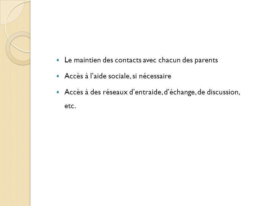 Le maintien des contacts avec chacun des parents Accès à laide sociale, si nécessaire Accès à des réseaux dentraide, déchange, de discussion, etc.