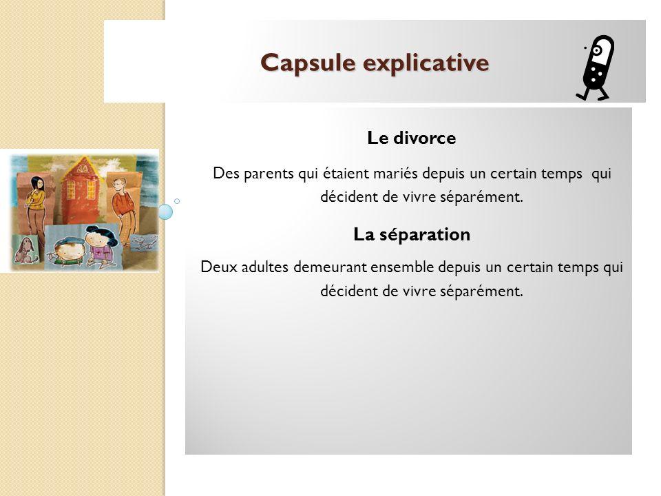 Capsule explicative Le divorce Des parents qui étaient mariés depuis un certain temps qui décident de vivre séparément. La séparation Deux adultes dem
