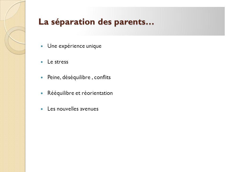 La séparation des parents… Une expérience unique Le stress Peine, déséquilibre, conflits Rééquilibre et réorientation Les nouvelles avenues