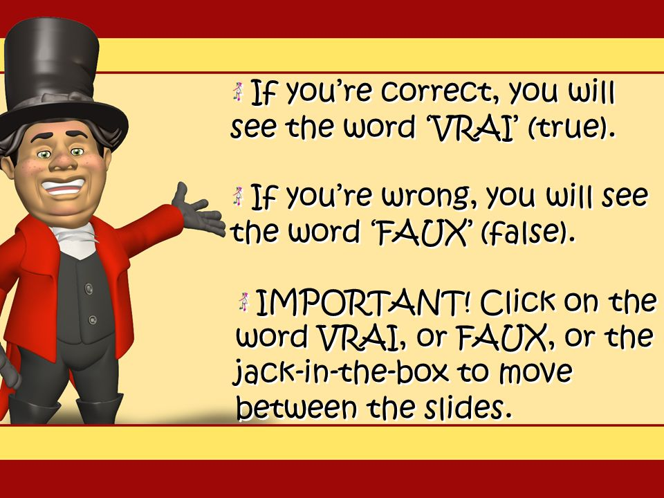 IMPORTANT.Click on the word VRAI, or FAUX, or the jack-in-the-box to move between the slides.