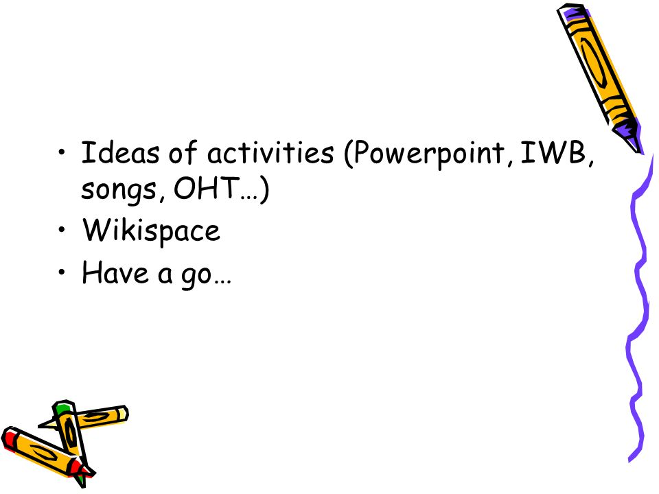 Ideas of activities (Powerpoint, IWB, songs, OHT…) Wikispace Have a go…