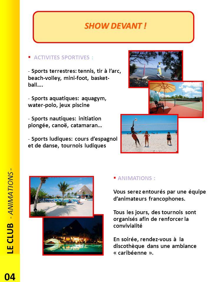 SHOW DEVANT ! LE CLUB - ANIMATIONS - 04 ACTIVITES SPORTIVES : - Sports terrestres: tennis, tir à larc, beach-volley, mini-foot, basket- ball…. - Sport