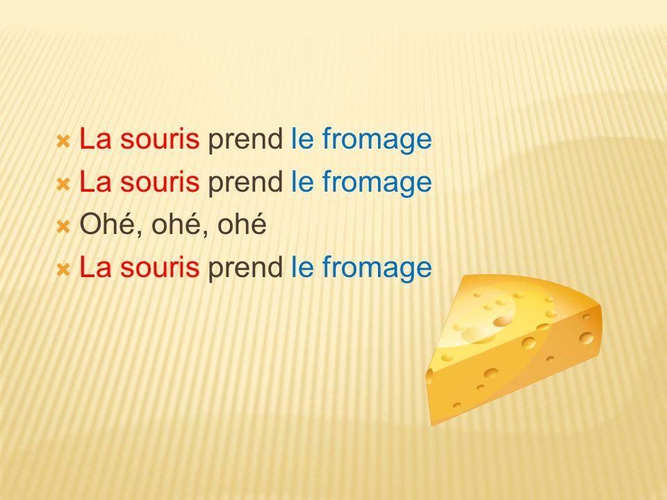 La souris prend le fromage Ohé, ohé, ohé La souris prend le fromage