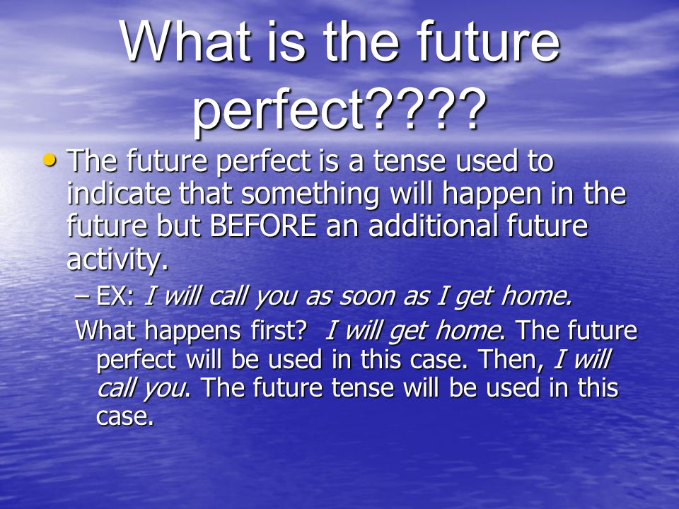 What is the future perfect???? The future perfect is a tense used to indicate that something will happen in the future but BEFORE an additional future