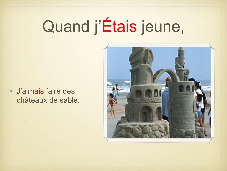 Quand jÉtais jeune, Jaimais faire des châteaux de sable.
