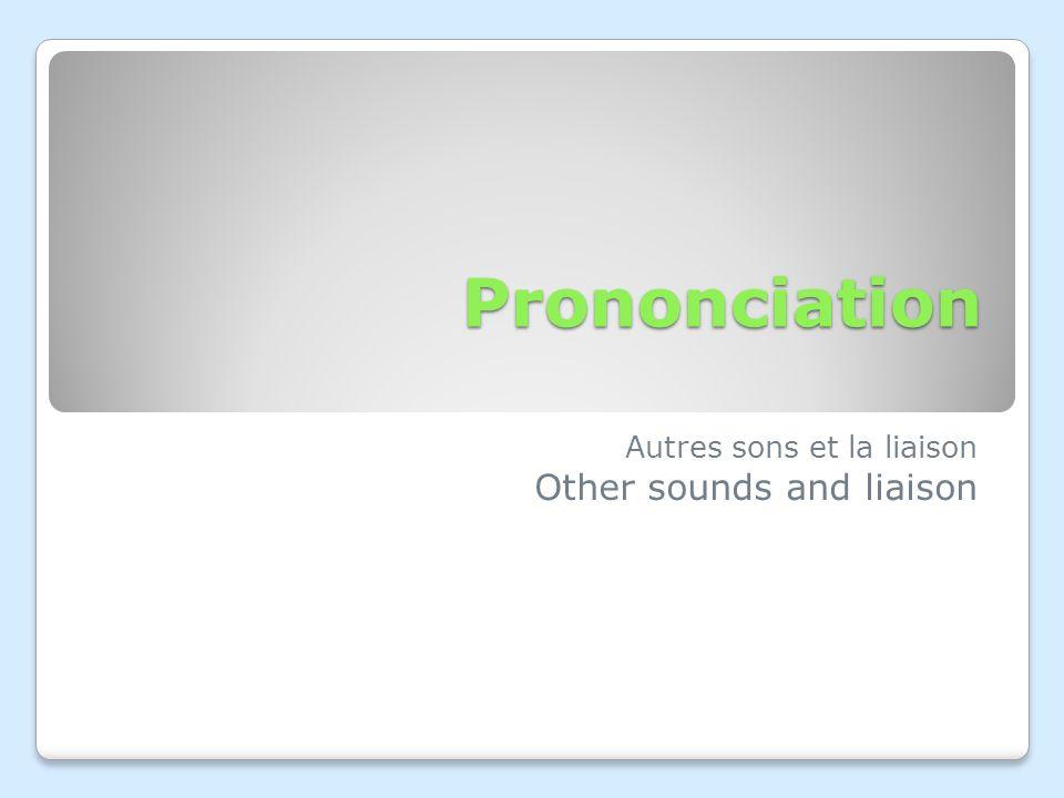 Prononciation Autres sons et la liaison Other sounds and liaison