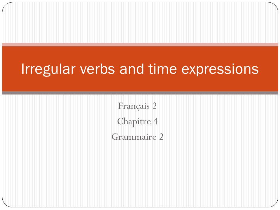 Français 2 Chapitre 4 Grammaire 2 Irregular verbs and time expressions