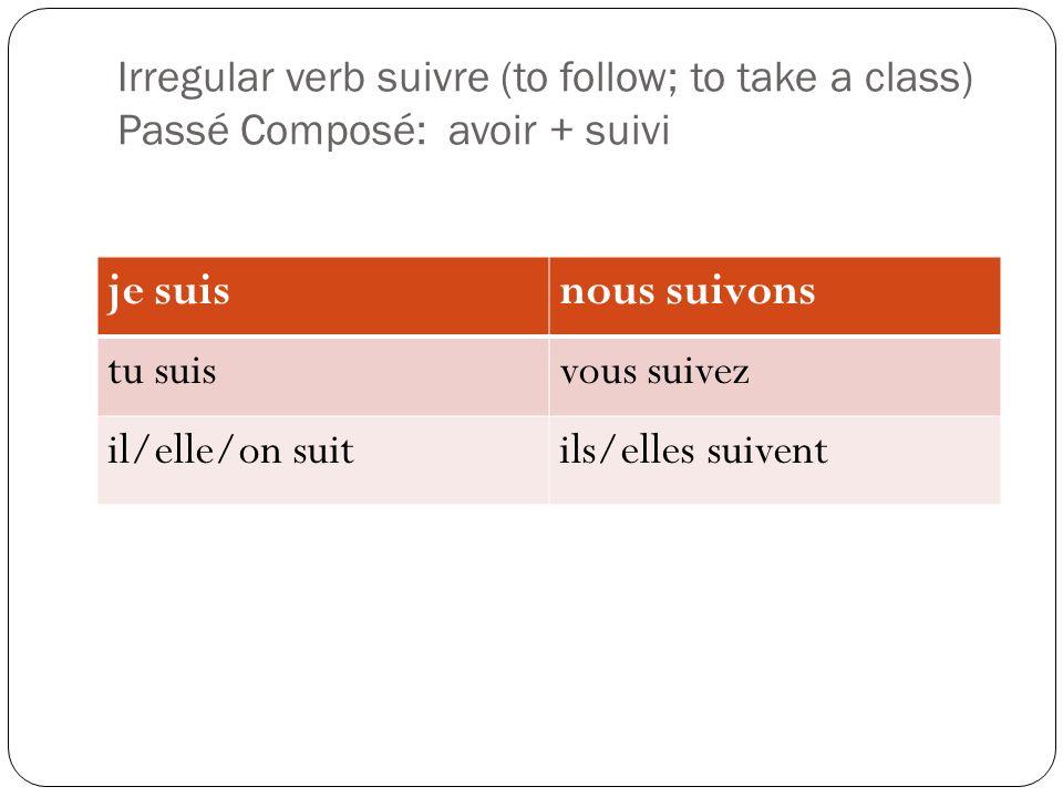 Irregular verb suivre (to follow; to take a class) Passé Composé: avoir + suivi je suisnous suivons tu suisvous suivez il/elle/on suitils/elles suivent