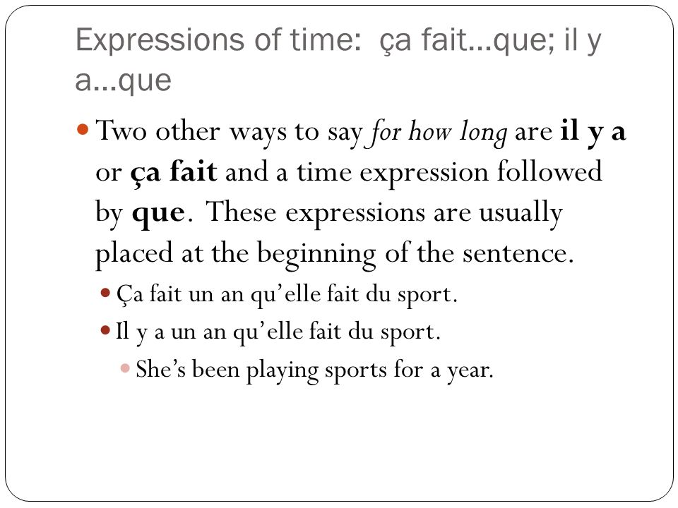 Expressions of time: ça fait…que; il y a…que Two other ways to say for how long are il y a or ça fait and a time expression followed by que. These exp