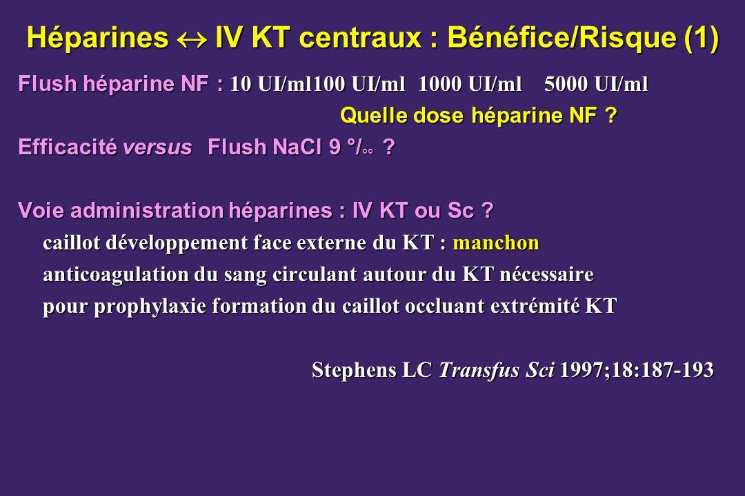 Héparines IV KT centraux : Bénéfice/Risque (1) Flush héparine NF : 10 UI/ml100 UI/ml1000 UI/ml5000 UI/ml Quelle dose héparine NF ? Quelle dose héparin