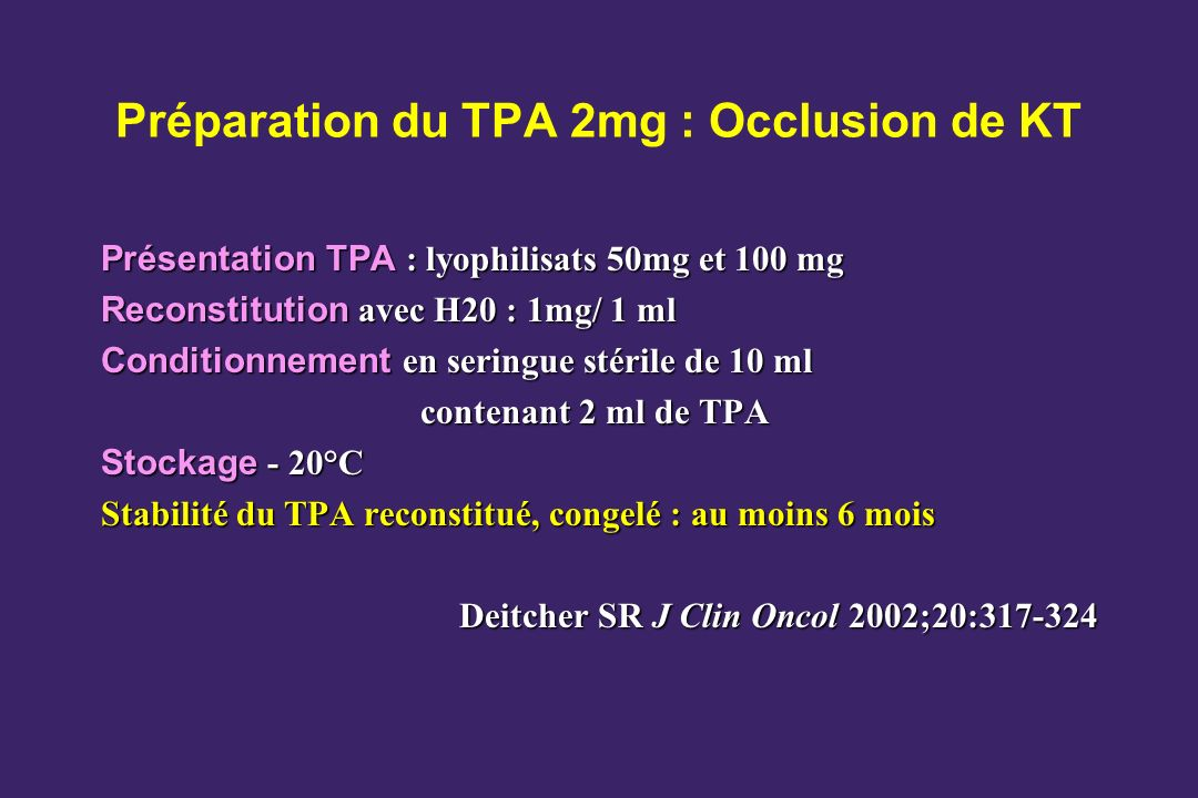 Préparation du TPA 2mg : Occlusion de KT Présentation TPA : lyophilisats 50mg et 100 mg Reconstitution avec H20 : 1mg/ 1 ml Conditionnement en seringue stérile de 10 ml contenant 2 ml de TPA Stockage - 20°C Stabilité du TPA reconstitué, congelé : au moins 6 mois Deitcher SR J Clin Oncol 2002;20:317-324