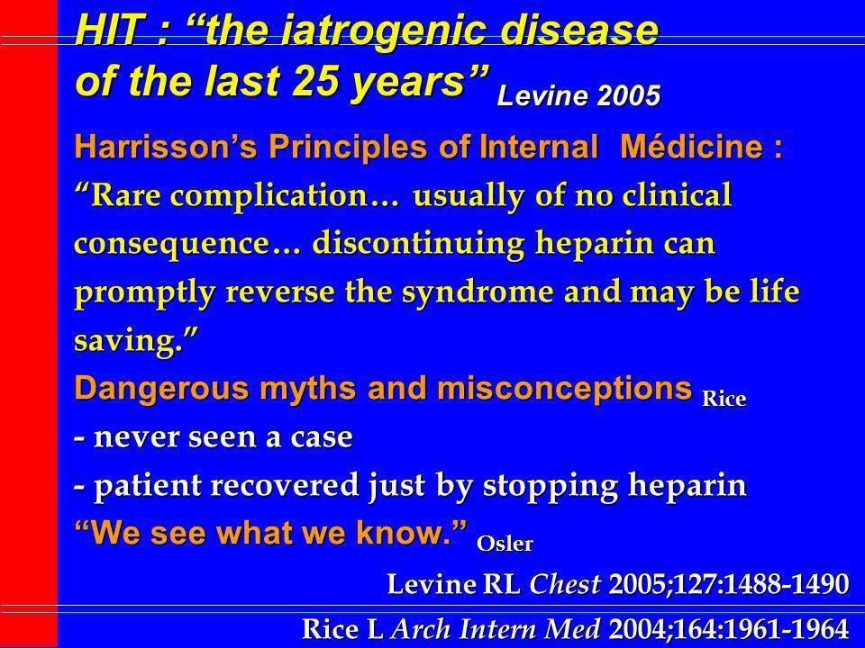 HIT : the iatrogenic disease of the last 25 years Levine 2005 USA : TIH Administration dHéparines > 12 10 6 patients/an TIH : 1 à 5% jusquà 600 000 cas/an TIH avec thrombose : 50% jusquà 300 000 cas/an TIH mortelle : 20 à 30% jusquà 90 000 cas/an Tuberculose : 15 000 cas en 2003 K sein invasif : 216 000 nouveaux cas en 2004 Mucoviscidose : 3200 bébés/an Levine RL Chest 2005;127:1488-1490 Rice L Arch Intern Med 2004;164:1961-1964