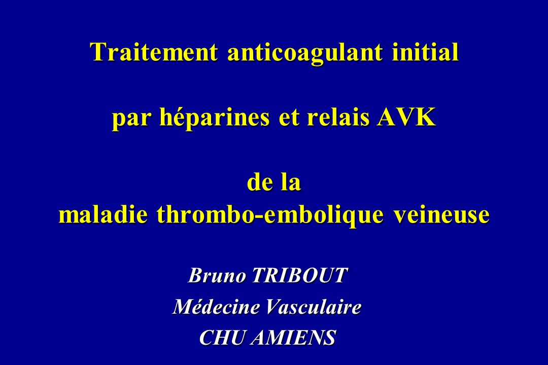 Traitement anticoagulant initial par héparines et relais AVK de la maladie thrombo-embolique veineuse Bruno TRIBOUT Médecine Vasculaire CHU AMIENS