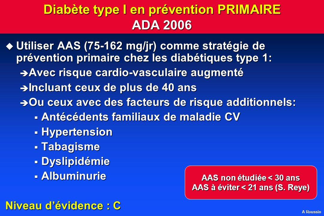 A Roussin Diabète type I en prévention PRIMAIRE ADA 2006 u Utiliser AAS (75-162 mg/jr) comme stratégie de prévention primaire chez les diabétiques typ
