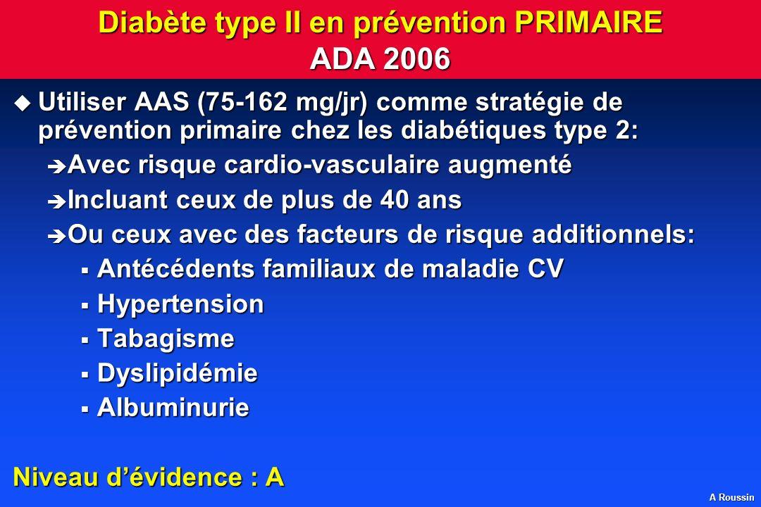 A Roussin Diabète type II en prévention PRIMAIRE ADA 2006 Utiliser AAS (75-162 mg/jr) comme stratégie de prévention primaire chez les diabétiques type