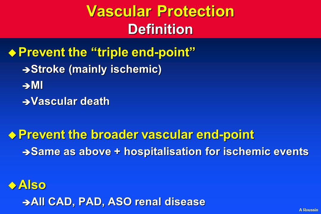A Roussin Vascular Protection Definition u Prevent the triple end-point è Stroke (mainly ischemic) è MI è Vascular death u Prevent the broader vascular end-point è Same as above + hospitalisation for ischemic events u Also è All CAD, PAD, ASO renal disease