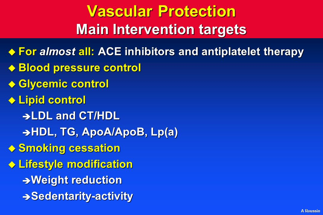 A Roussin Vascular Protection Main Intervention targets u For almost all: ACE inhibitors and antiplatelet therapy u Blood pressure control u Glycemic control u Lipid control è LDL and CT/HDL è HDL, TG, ApoA/ApoB, Lp(a) u Smoking cessation u Lifestyle modification è Weight reduction è Sedentarity-activity