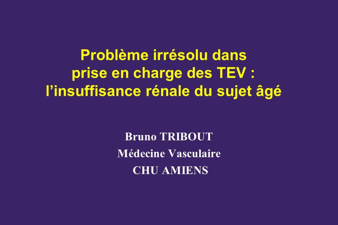 Problème irrésolu dans prise en charge des TEV : linsuffisance rénale du sujet âgé Bruno TRIBOUT Médecine Vasculaire CHU AMIENS