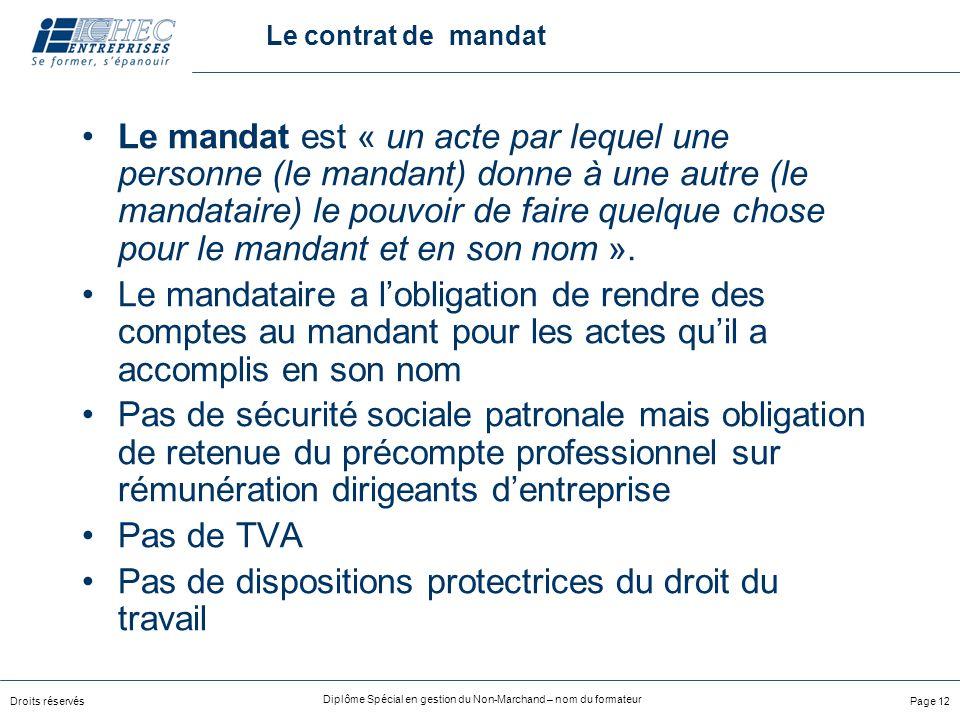 Droits réservés Diplôme Spécial en gestion du Non-Marchand – nom du formateur Page 12 Le contrat de mandat Le mandat est « un acte par lequel une personne (le mandant) donne à une autre (le mandataire) le pouvoir de faire quelque chose pour le mandant et en son nom ».