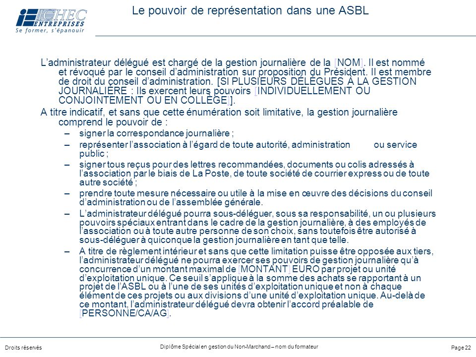 Droits réservés Diplôme Spécial en gestion du Non-Marchand – nom du formateur Page 22 Le pouvoir de représentation dans une ASBL Ladministrateur délégué est chargé de la gestion journalière de la [NOM].