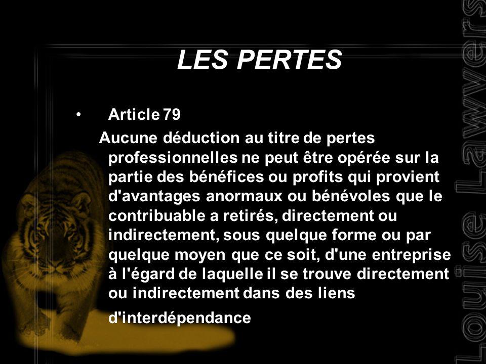 Article 79 Aucune déduction au titre de pertes professionnelles ne peut être opérée sur la partie des bénéfices ou profits qui provient d avantages anormaux ou bénévoles que le contribuable a retirés, directement ou indirectement, sous quelque forme ou par quelque moyen que ce soit, d une entreprise à l égard de laquelle il se trouve directement ou indirectement dans des liens d interdépendance LES PERTES
