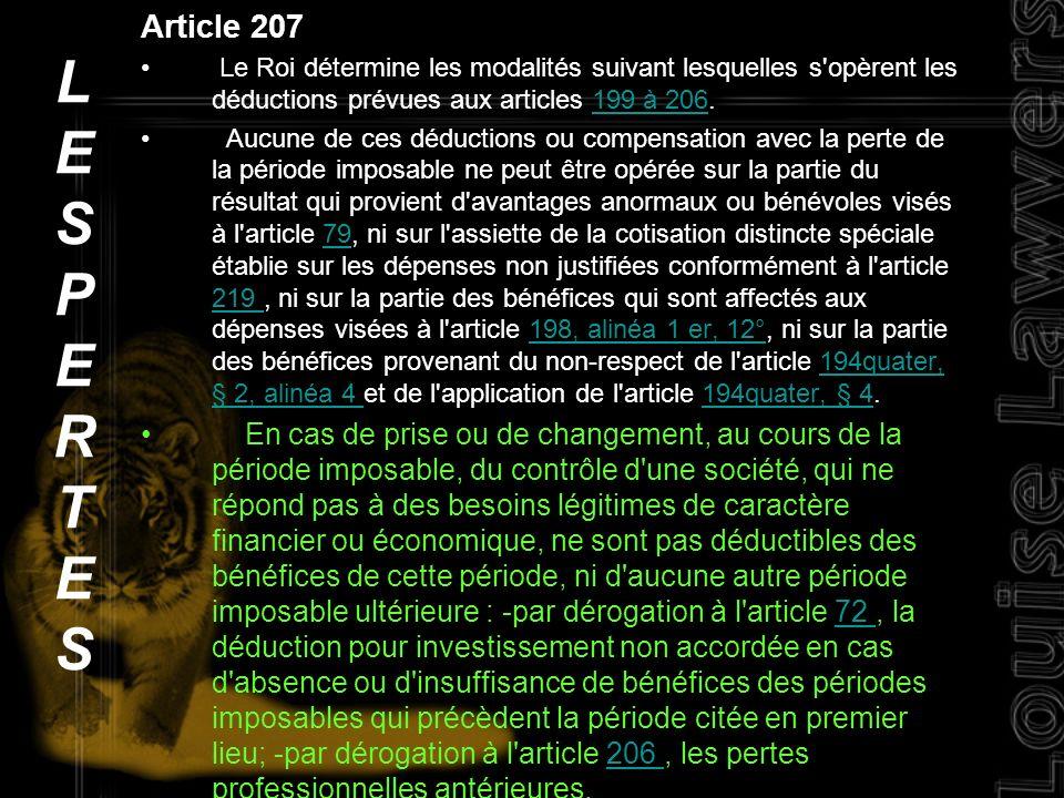 Article 207 Le Roi détermine les modalités suivant lesquelles s opèrent les déductions prévues aux articles 199 à 206.199 à 206 Aucune de ces déductions ou compensation avec la perte de la période imposable ne peut être opérée sur la partie du résultat qui provient d avantages anormaux ou bénévoles visés à l article 79, ni sur l assiette de la cotisation distincte spéciale établie sur les dépenses non justifiées conformément à l article 219, ni sur la partie des bénéfices qui sont affectés aux dépenses visées à l article 198, alinéa 1 er, 12°, ni sur la partie des bénéfices provenant du non-respect de l article 194quater, § 2, alinéa 4 et de l application de l article 194quater, § 4.79 219 198, alinéa 1 er, 12°194quater, § 2, alinéa 4 194quater, § 4 En cas de prise ou de changement, au cours de la période imposable, du contrôle d une société, qui ne répond pas à des besoins légitimes de caractère financier ou économique, ne sont pas déductibles des bénéfices de cette période, ni d aucune autre période imposable ultérieure : -par dérogation à l article 72, la déduction pour investissement non accordée en cas d absence ou d insuffisance de bénéfices des périodes imposables qui précèdent la période citée en premier lieu; -par dérogation à l article 206, les pertes professionnelles antérieures.72 206 LESPERTESLESPERTES
