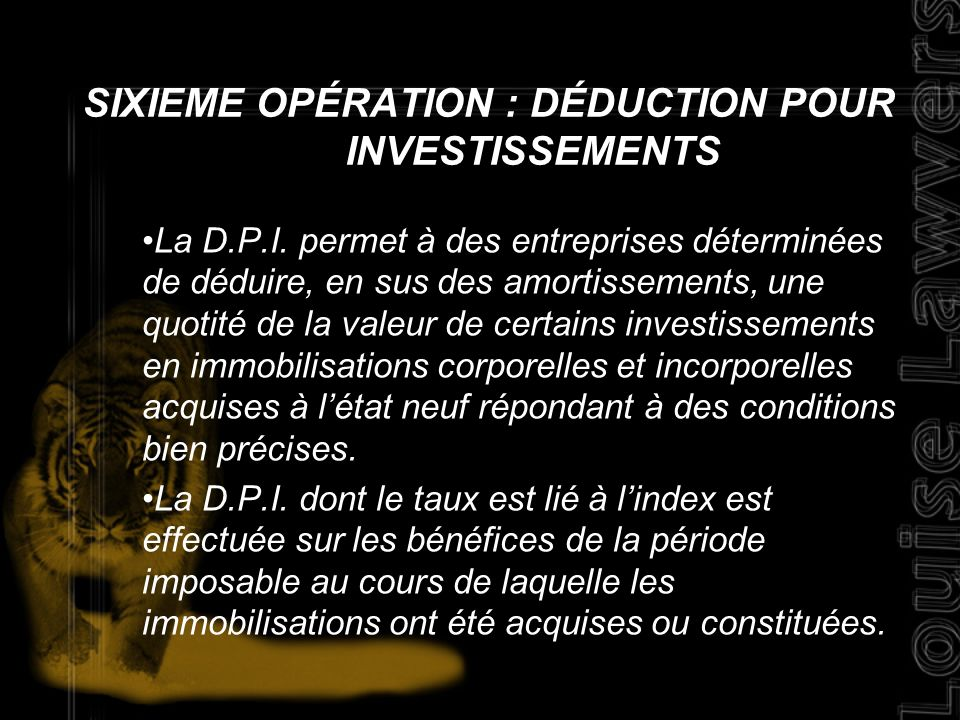 SIXIEME OPÉRATION : DÉDUCTION POUR INVESTISSEMENTS La D.P.I. permet à des entreprises déterminées de déduire, en sus des amortissements, une quotité d