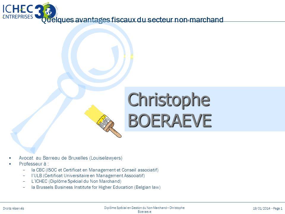 Droits réservés Diplôme Spécial en Gestion du Non-Marchand – Christophe Boeraeve 19/01/2014 - Page 1 Quelques avantages fiscaux du secteur non-marchand Avocat au Barreau de Bruxelles (Louiselawyers) Professeur à : –la CBC (ISOC et Certificat en Management et Conseil associatif) –lULB (Certificat Universitaire en Management Associatif) –LICHEC (Diplôme Spécial du Non Marchand) –la Brussels Business Institute for Higher Education (Belgian law) Christophe BOERAEVE